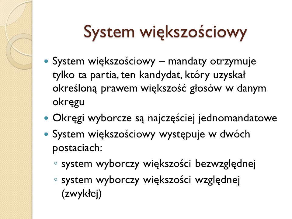 System większościowy System większościowy – mandaty otrzymuje tylko ta partia, ten kandydat, który uzyskał określoną prawem większość głosów w danym okręgu Okręgi wyborcze są najczęściej jednomandatowe System większościowy występuje w dwóch postaciach: ◦ system wyborczy większości bezwzględnej ◦ system wyborczy większości względnej (zwykłej)