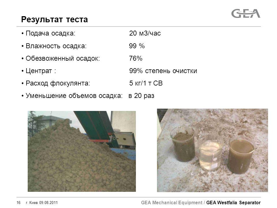 GEA Mechanical Equipment / GEA Westfalia Separator 16 г. Киев 09.08.2011 Результат теста Подача осадка: 20 м3/час Влажность осадка: 99 % Обезвоженный