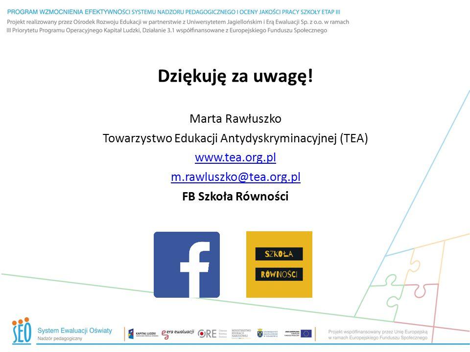 Dziękuję za uwagę! Marta Rawłuszko Towarzystwo Edukacji Antydyskryminacyjnej (TEA) www.tea.org.pl m.rawluszko@tea.org.pl FB Szkoła Równości