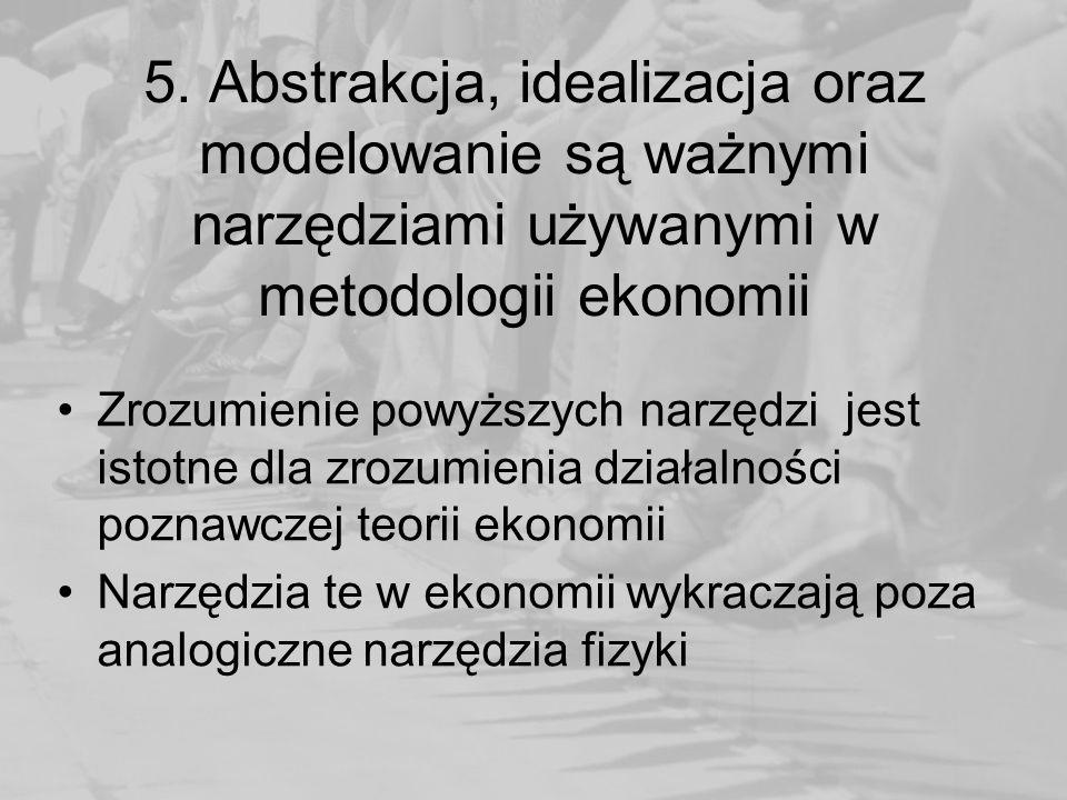 5. Abstrakcja, idealizacja oraz modelowanie są ważnymi narzędziami używanymi w metodologii ekonomii Zrozumienie powyższych narzędzi jest istotne dla z
