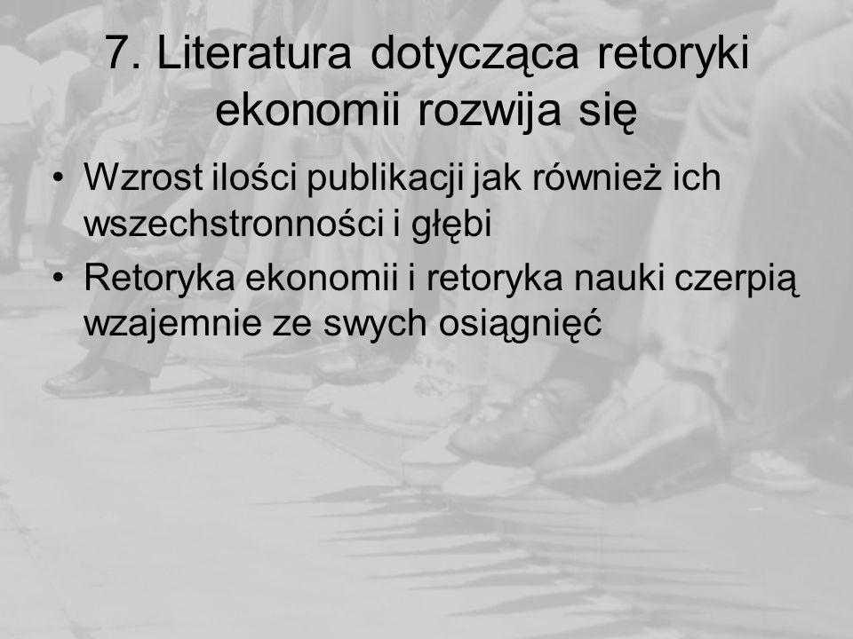 7. Literatura dotycząca retoryki ekonomii rozwija się Wzrost ilości publikacji jak również ich wszechstronności i głębi Retoryka ekonomii i retoryka n