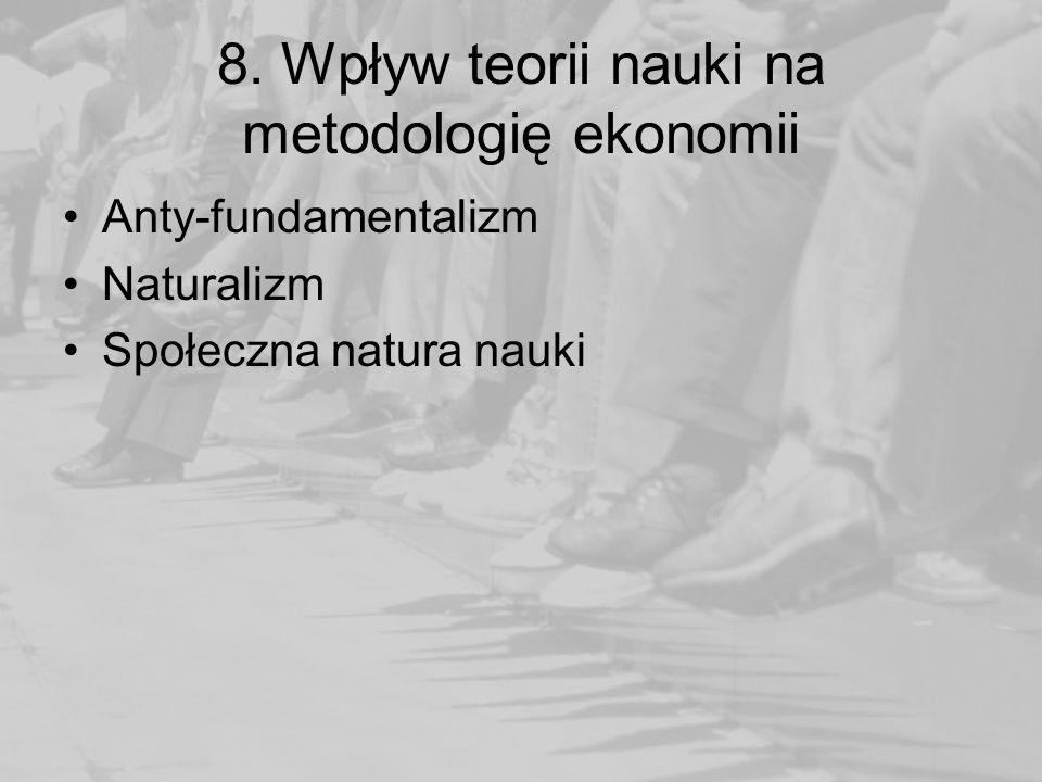 8. Wpływ teorii nauki na metodologię ekonomii Anty-fundamentalizm Naturalizm Społeczna natura nauki
