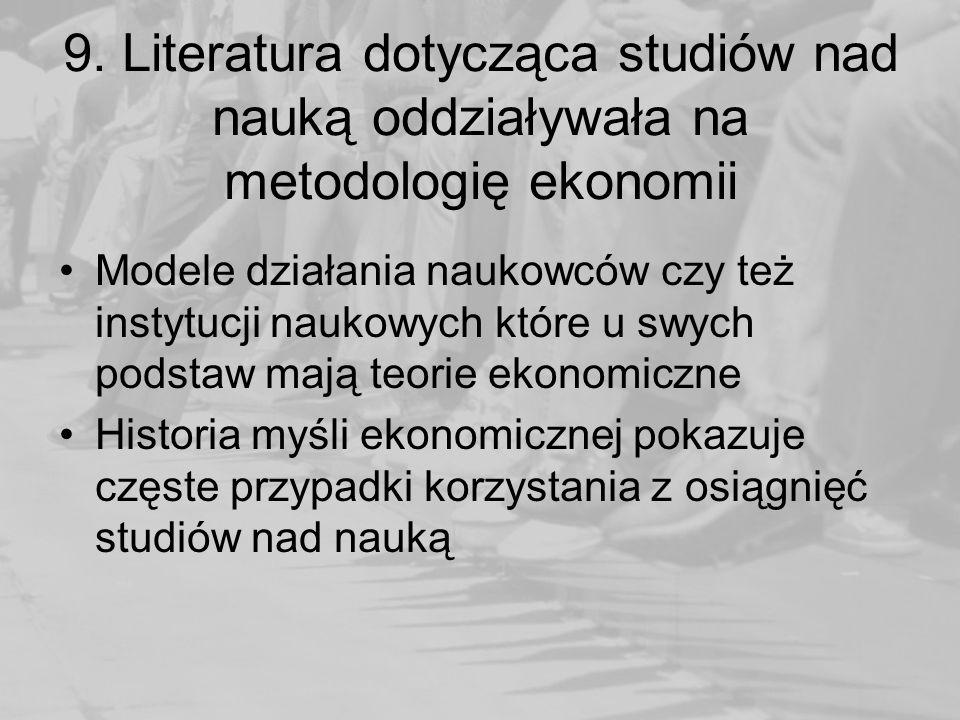 9. Literatura dotycząca studiów nad nauką oddziaływała na metodologię ekonomii Modele działania naukowców czy też instytucji naukowych które u swych p