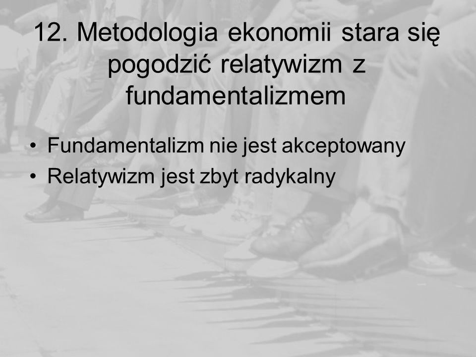 12. Metodologia ekonomii stara się pogodzić relatywizm z fundamentalizmem Fundamentalizm nie jest akceptowany Relatywizm jest zbyt radykalny