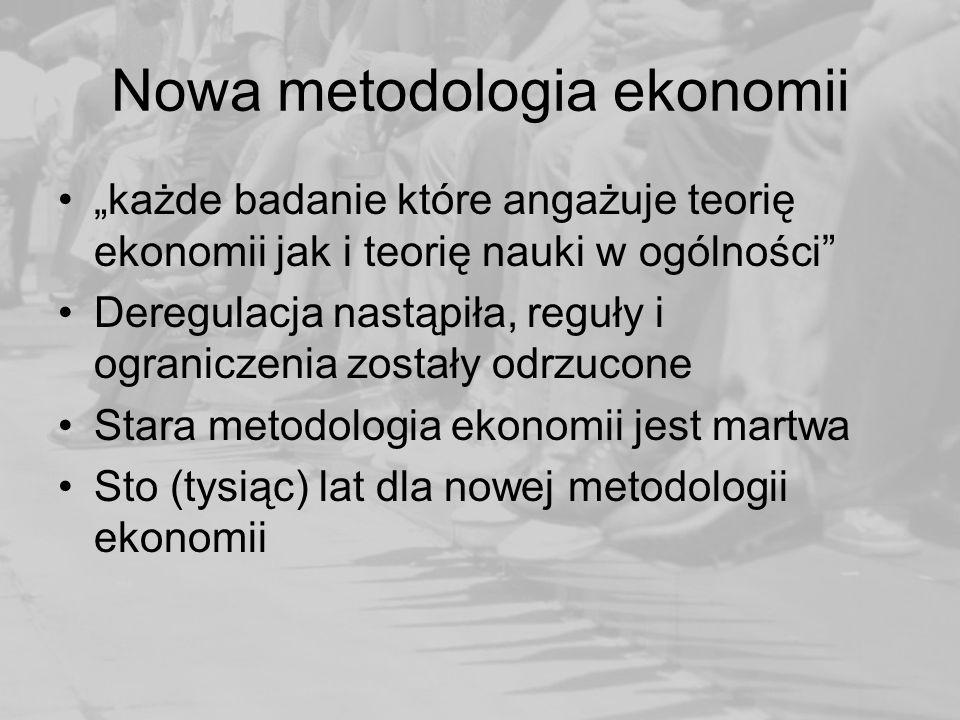 """Nowa metodologia ekonomii """"każde badanie które angażuje teorię ekonomii jak i teorię nauki w ogólności Deregulacja nastąpiła, reguły i ograniczenia zostały odrzucone Stara metodologia ekonomii jest martwa Sto (tysiąc) lat dla nowej metodologii ekonomii"""