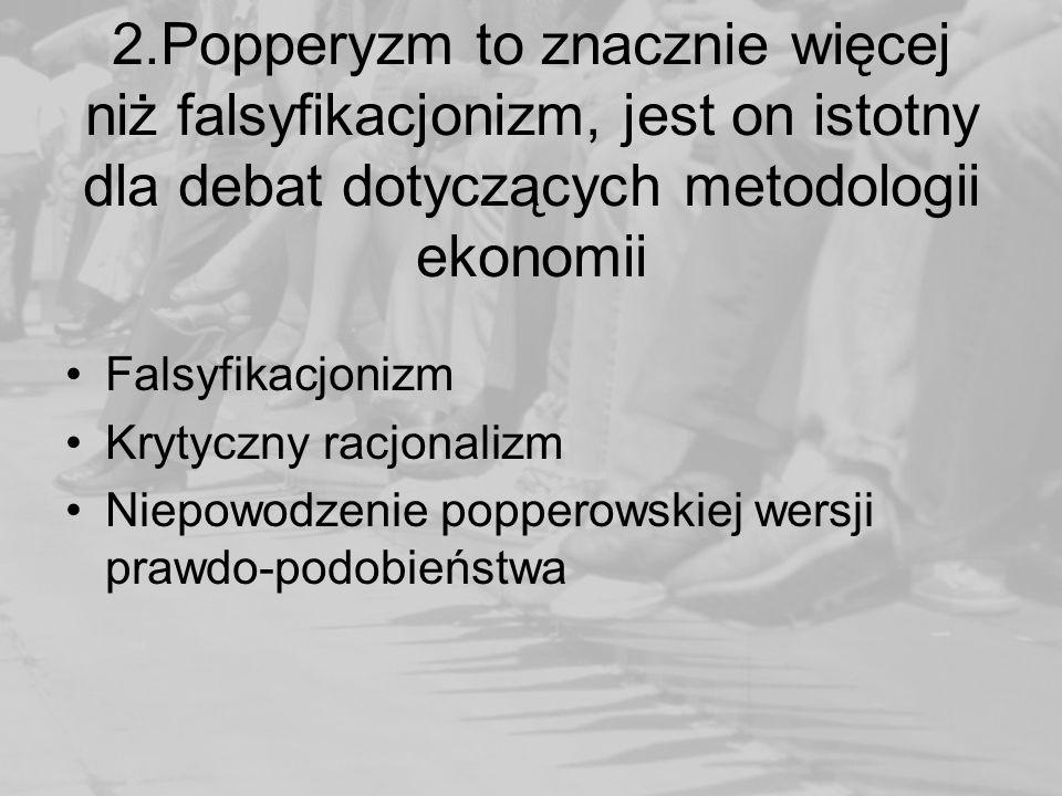 2.Popperyzm to znacznie więcej niż falsyfikacjonizm, jest on istotny dla debat dotyczących metodologii ekonomii Falsyfikacjonizm Krytyczny racjonalizm Niepowodzenie popperowskiej wersji prawdo-podobieństwa