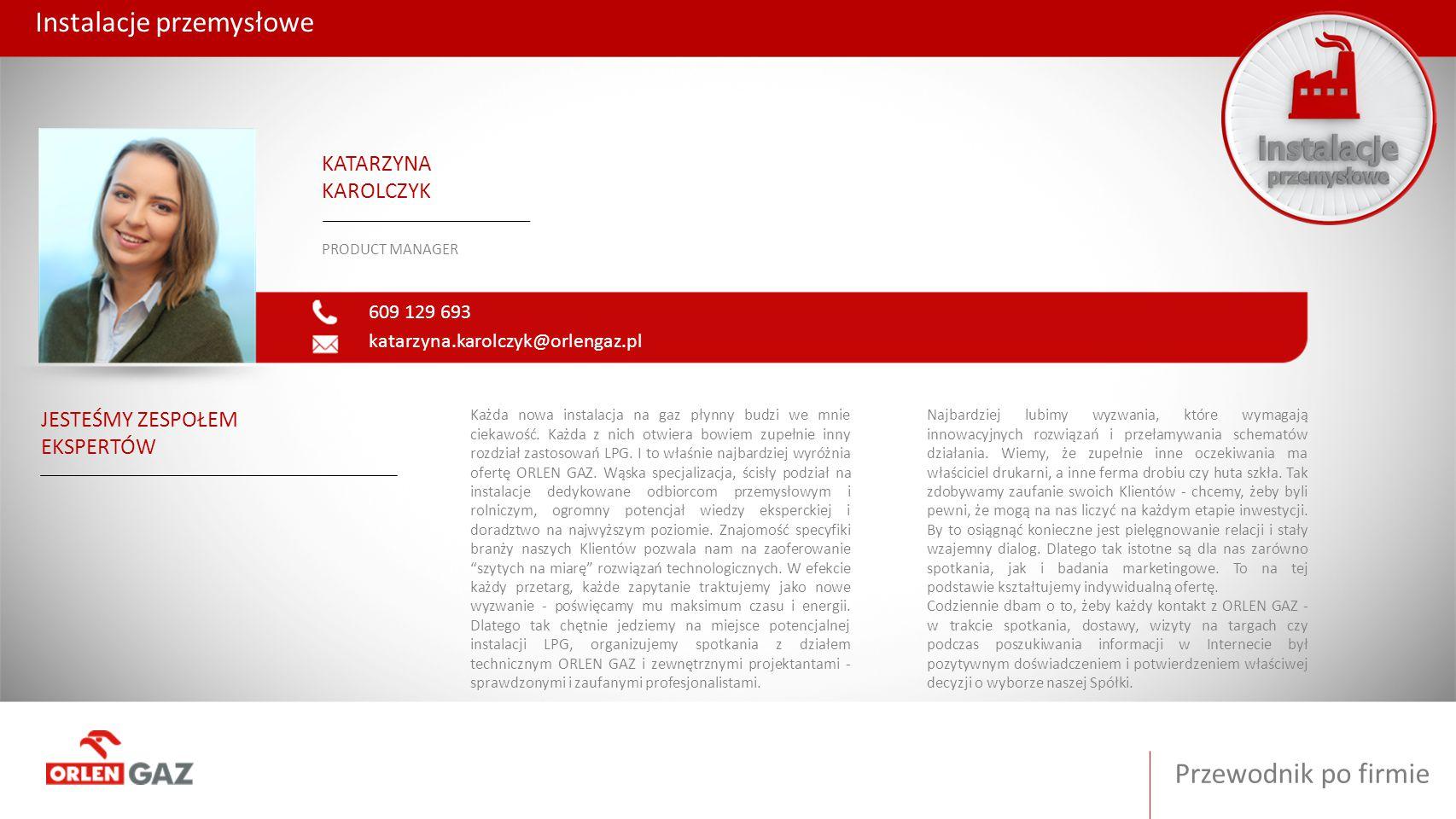 Przewodnik po firmie Instalacje przemysłowe 609 129 693 katarzyna.karolczyk@orlengaz.pl KATARZYNA KAROLCZYK PRODUCT MANAGER JESTEŚMY ZESPOŁEM EKSPERTÓ