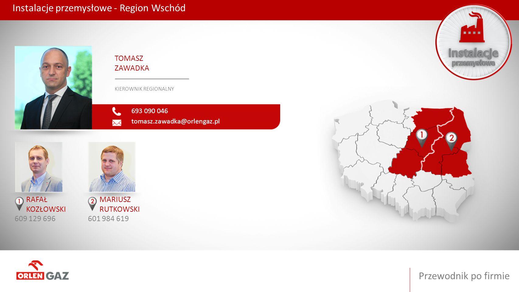 Przewodnik po firmie Instalacje przemysłowe - Region Wschód 693 090 046 tomasz.zawadka@orlengaz.pl TOMASZ ZAWADKA KIEROWNIK REGIONALNY RAFAŁ KOZŁOWSKI