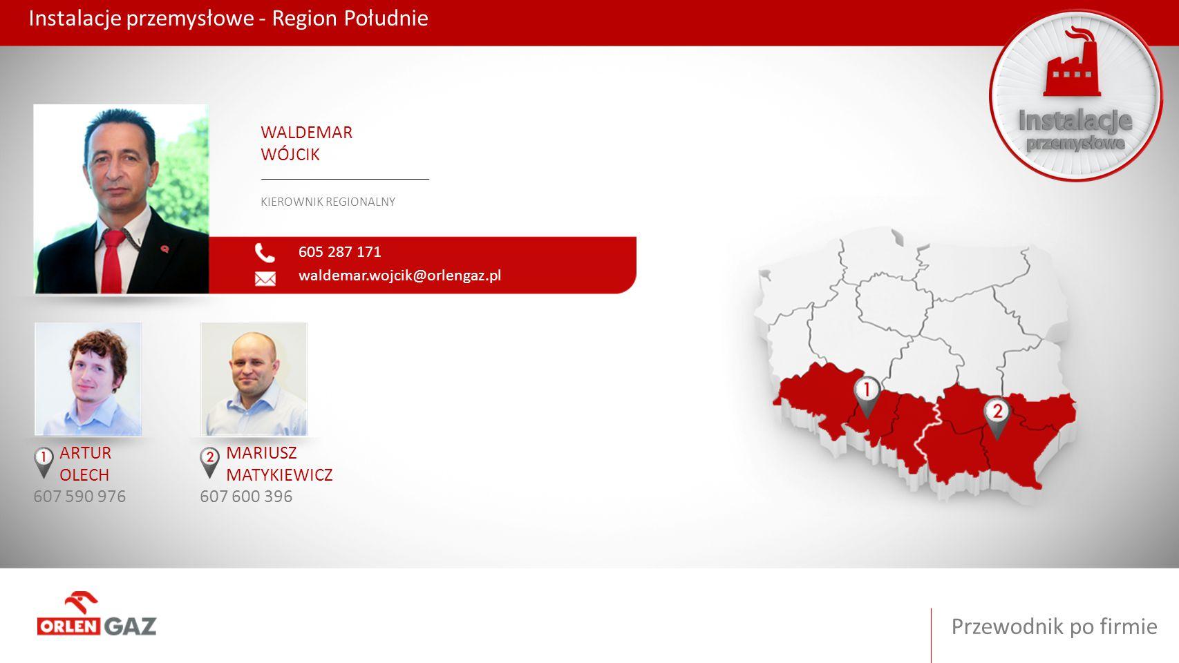 Przewodnik po firmie Instalacje przemysłowe - Region Południe 605 287 171 waldemar.wojcik@orlengaz.pl WALDEMAR WÓJCIK KIEROWNIK REGIONALNY ARTUR OLECH
