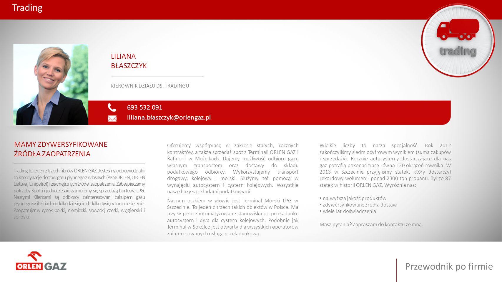 Przewodnik po firmie Trading 693 532 091 liliana.błaszczyk@orlengaz.pl LILIANA BŁASZCZYK KIEROWNIK DZIAŁU DS. TRADINGU MAMY ZDYWERSYFIKOWANE ŹRÓDŁA ZA