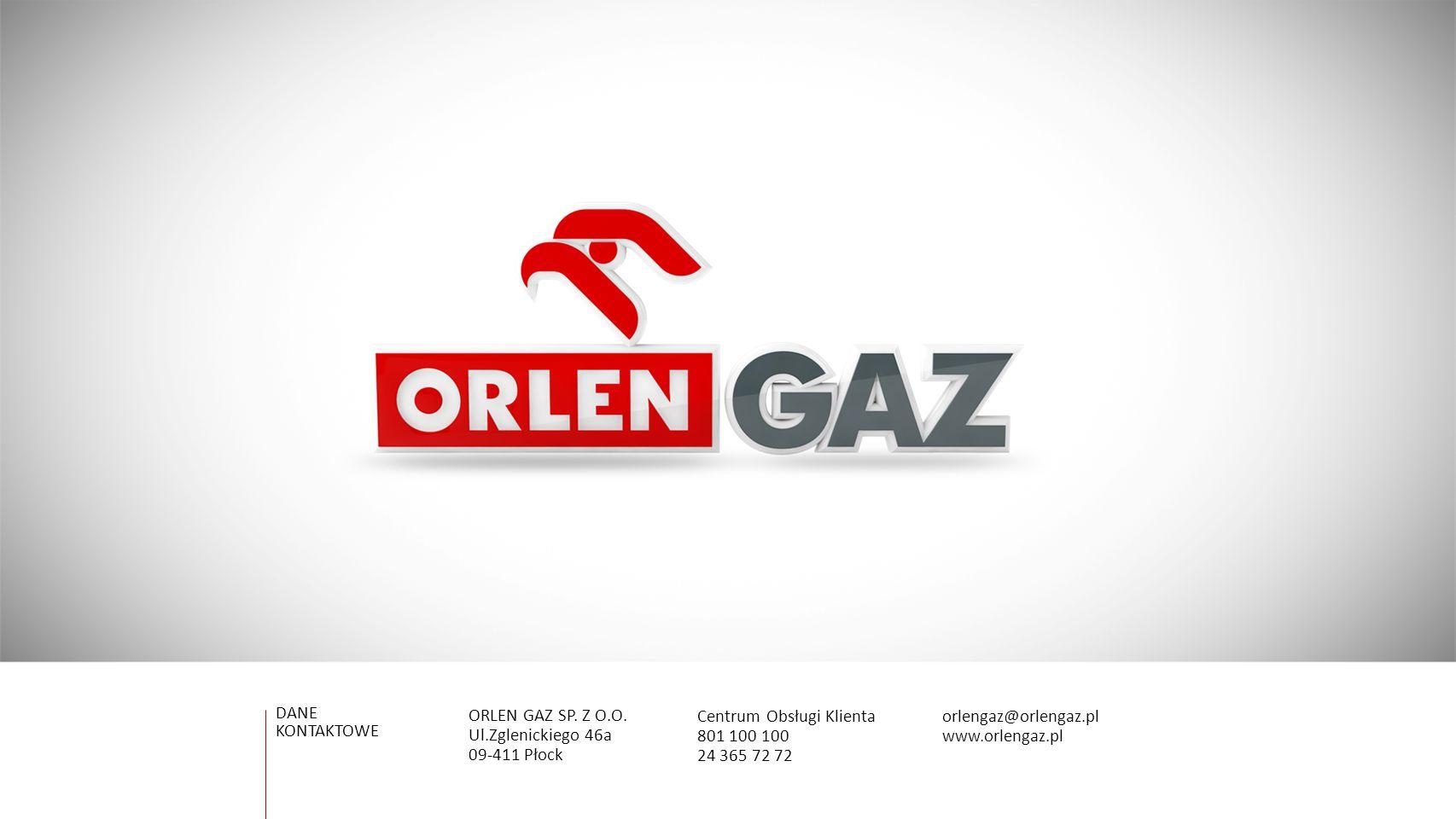 DANE KONTAKTOWE Centrum Obsługi Klienta 801 100 100 24 365 72 72 ORLEN GAZ SP. Z O.O. Ul.Zglenickiego 46a 09-411 Płock orlengaz@orlengaz.pl www.orleng