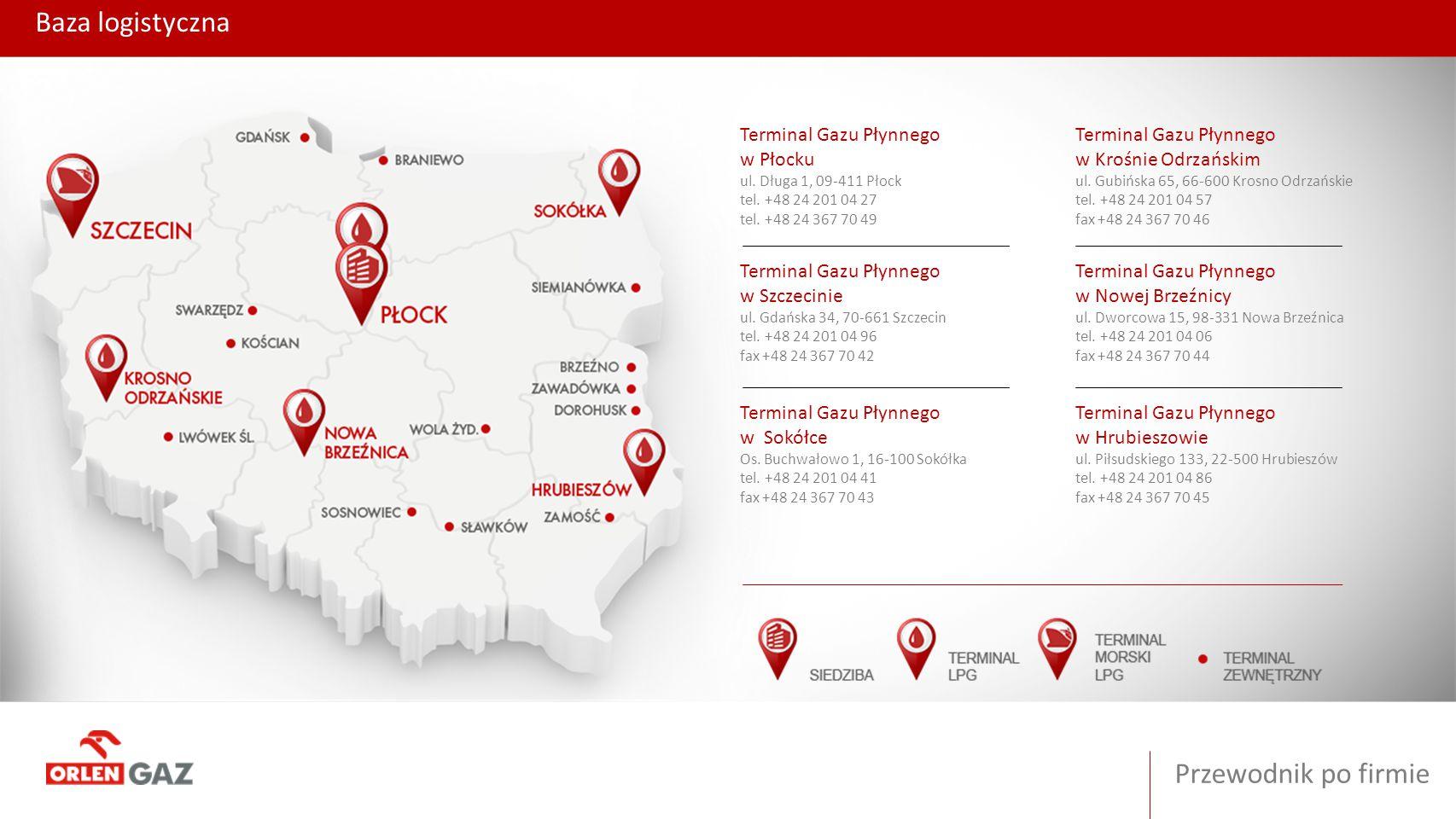 Baza logistyczna Przewodnik po firmie Terminal Gazu Płynnego w Płocku ul. Długa 1, 09-411 Płock tel. +48 24 201 04 27 tel. +48 24 367 70 49 Terminal G