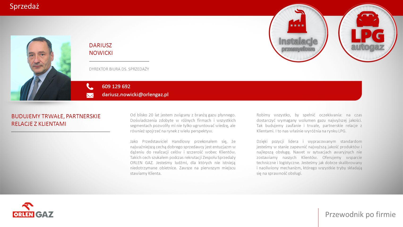Przewodnik po firmie Sprzedaż 609 129 692 dariusz.nowicki@orlengaz.pl DARIUSZ NOWICKI DYREKTOR BIURA DS. SPRZEDAŻY BUDUJEMY TRWAŁE, PARTNERSKIE RELACJ