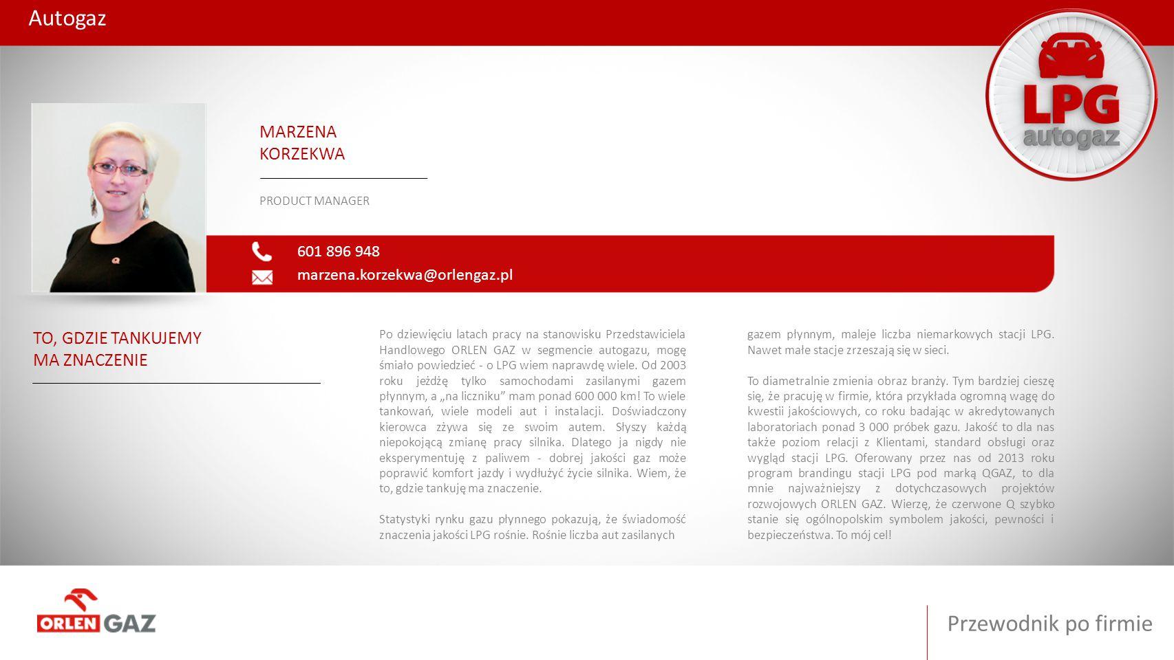Przewodnik po firmie Autogaz 601 896 948 marzena.korzekwa@orlengaz.pl MARZENA KORZEKWA PRODUCT MANAGER TO, GDZIE TANKUJEMY MA ZNACZENIE Po dziewięciu