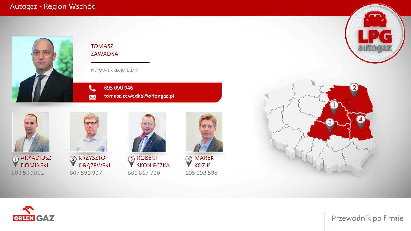 Przewodnik po firmie Autogaz - Region Wschód 693 090 046 tomasz.zawadka@orlengaz.pl TOMASZ ZAWADKA KIEROWNIK REGIONALNY ARKADIUSZ DOMIŃSKI 693 532 092