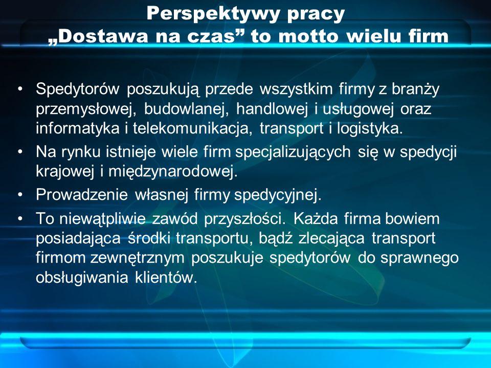 """Perspektywy pracy """"Dostawa na czas to motto wielu firm Spedytorów poszukują przede wszystkim firmy z branży przemysłowej, budowlanej, handlowej i usługowej oraz informatyka i telekomunikacja, transport i logistyka."""