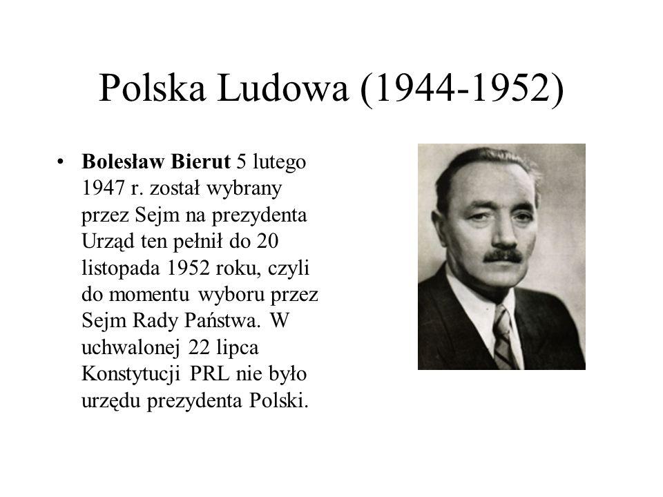 Polska Ludowa (1944-1952) Bolesław Bierut 5 lutego 1947 r. został wybrany przez Sejm na prezydenta Urząd ten pełnił do 20 listopada 1952 roku, czyli d