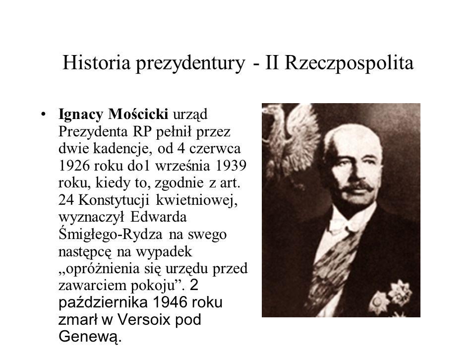 Historia prezydentury - II Rzeczpospolita Ignacy Mościcki urząd Prezydenta RP pełnił przez dwie kadencje, od 4 czerwca 1926 roku do1 września 1939 rok