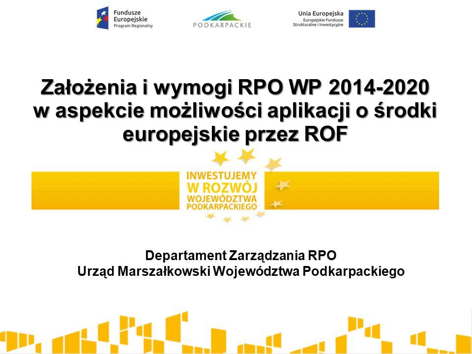 Założenia i wymogi RPO WP 2014-2020 w aspekcie możliwości aplikacji o środki europejskie przez ROF Departament Zarządzania RPO Urząd Marszałkowski Województwa Podkarpackiego