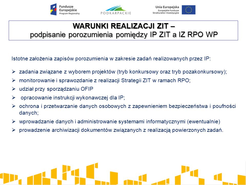 WARUNKI REALIZACJI ZIT – podpisanie porozumienia pomiędzy IP ZIT a IZ RPO WP Istotne założenia zapisów porozumienia w zakresie zadań realizowanych przez IP:  zadania związane z wyborem projektów (tryb konkursowy oraz tryb pozakonkursowy);  monitorowanie i sprawozdanie z realizacji Strategii ZIT w ramach RPO;  udział przy sporządzaniu OFIP  opracowanie instrukcji wykonawczej dla IP;  ochrona i przetwarzanie danych osobowych z zapewnieniem bezpieczeństwa i poufności danych;  wprowadzanie danych i administrowanie systemami informatycznymi (ewentualnie)  prowadzenie archiwizacji dokumentów związanych z realizacją powierzonych zadań.