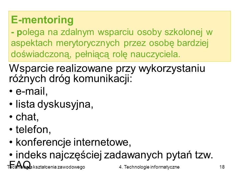 Technologia kształcenia zawodowego 4. Technologie informatyczne18 E-mentoring - polega na zdalnym wsparciu osoby szkolonej w aspektach merytorycznych