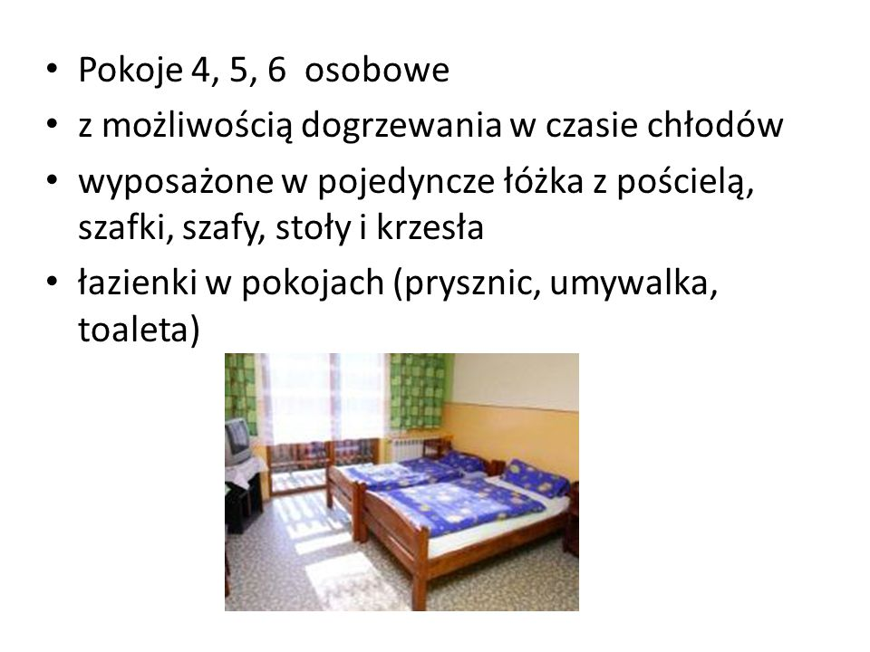 Pokoje 4, 5, 6 osobowe z możliwością dogrzewania w czasie chłodów wyposażone w pojedyncze łóżka z pościelą, szafki, szafy, stoły i krzesła łazienki w pokojach (prysznic, umywalka, toaleta)