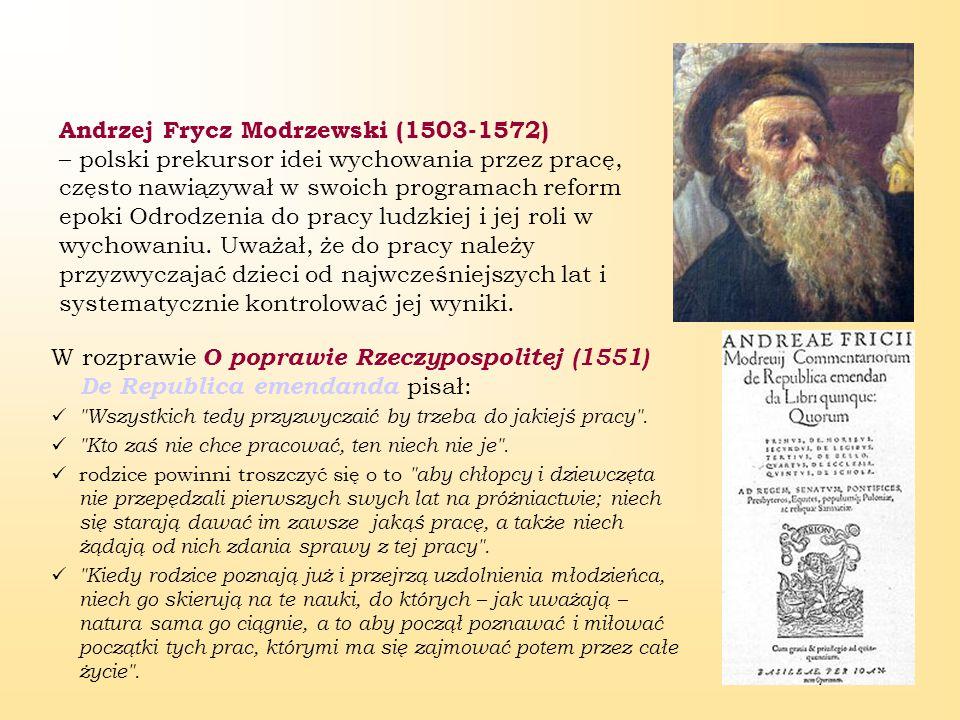 5 Andrzej Frycz Modrzewski (1503-1572) – polski prekursor idei wychowania przez pracę, często nawiązywał w swoich programach reform epoki Odrodzenia do pracy ludzkiej i jej roli w wychowaniu.