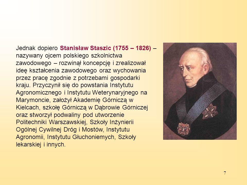 7 Jednak dopiero Stanisław Staszic (1755 – 1826) – nazywany ojcem polskiego szkolnictwa zawodowego – rozwinął koncepcję i zrealizował ideę kształcenia zawodowego oraz wychowania przez pracę zgodnie z potrzebami gospodarki kraju.