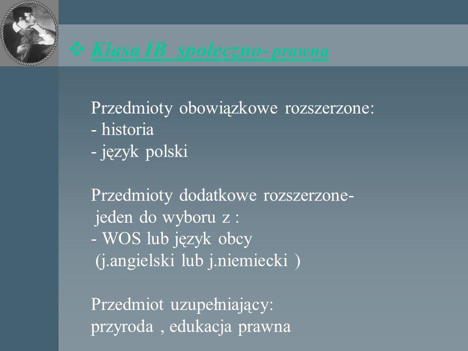  Klasa IB społeczno- prawna Przedmioty obowiązkowe rozszerzone: - historia - język polski Przedmioty dodatkowe rozszerzone- jeden do wyboru z : - WOS lub język obcy (j.angielski lub j.niemiecki ) Przedmiot uzupełniający: przyroda, edukacja prawna