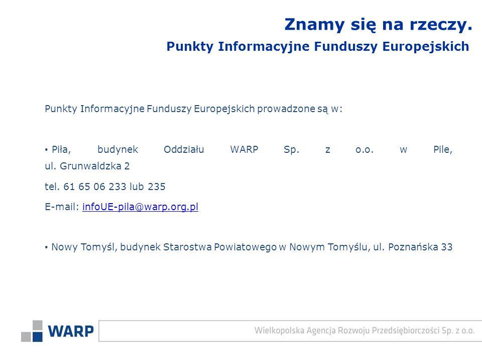 Punkty Informacyjne Funduszy Europejskich prowadzone są w: Piła, budynek Oddziału WARP Sp. z o.o. w Pile, ul. Grunwaldzka 2 tel. 61 65 06 233 lub 235