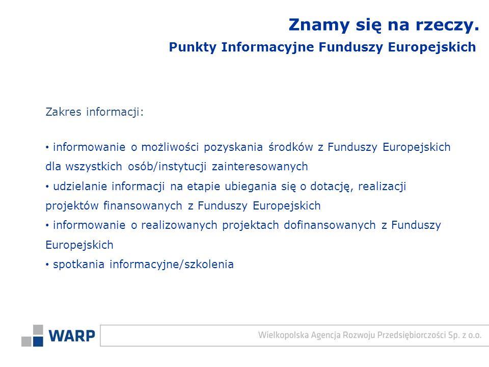 Zakres informacji: informowanie o możliwości pozyskania środków z Funduszy Europejskich dla wszystkich osób/instytucji zainteresowanych udzielanie informacji na etapie ubiegania się o dotację, realizacji projektów finansowanych z Funduszy Europejskich informowanie o realizowanych projektach dofinansowanych z Funduszy Europejskich spotkania informacyjne/szkolenia Punkty Informacyjne Funduszy Europejskich Znamy się na rzeczy.