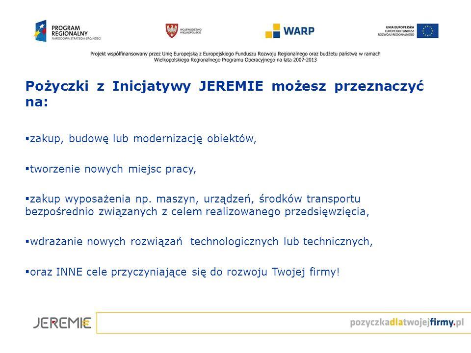 Pożyczki z Inicjatywy JEREMIE możesz przeznaczyć na:  zakup, budowę lub modernizację obiektów,  tworzenie nowych miejsc pracy,  zakup wyposażenia n