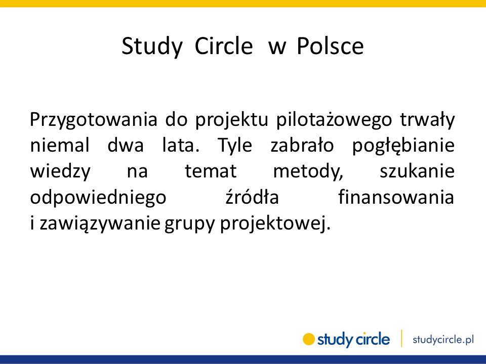 Study Circle w Polsce Przygotowania do projektu pilotażowego trwały niemal dwa lata. Tyle zabrało pogłębianie wiedzy na temat metody, szukanie odpowie