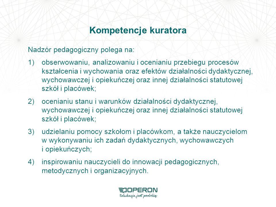 Kompetencje kuratora Nadzór pedagogiczny polega na: 1)obserwowaniu, analizowaniu i ocenianiu przebiegu procesów kształcenia i wychowania oraz efektów