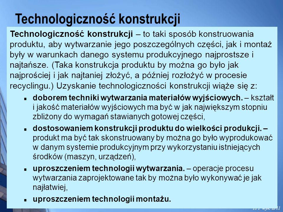 Technologiczność konstrukcji TPP wyk. II/11 Technologiczność konstrukcji – to taki sposób konstruowania produktu, aby wytwarzanie jego poszczególnych