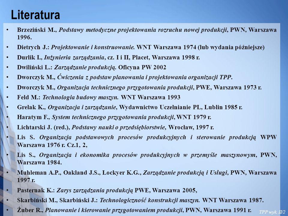 TPP wyk. II/2 Literatura Brzeziński M., Podstawy metodyczne projektowania rozruchu nowej produkcji, PWN, Warszawa 1996. Dietrych J.: Projektowanie i k