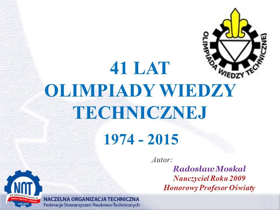 41 LAT OLIMPIADY WIEDZY TECHNICZNEJ 1974 - 2015 Autor: Radosław Moskal Nauczyciel Roku 2009 Honorowy Profesor Oświaty
