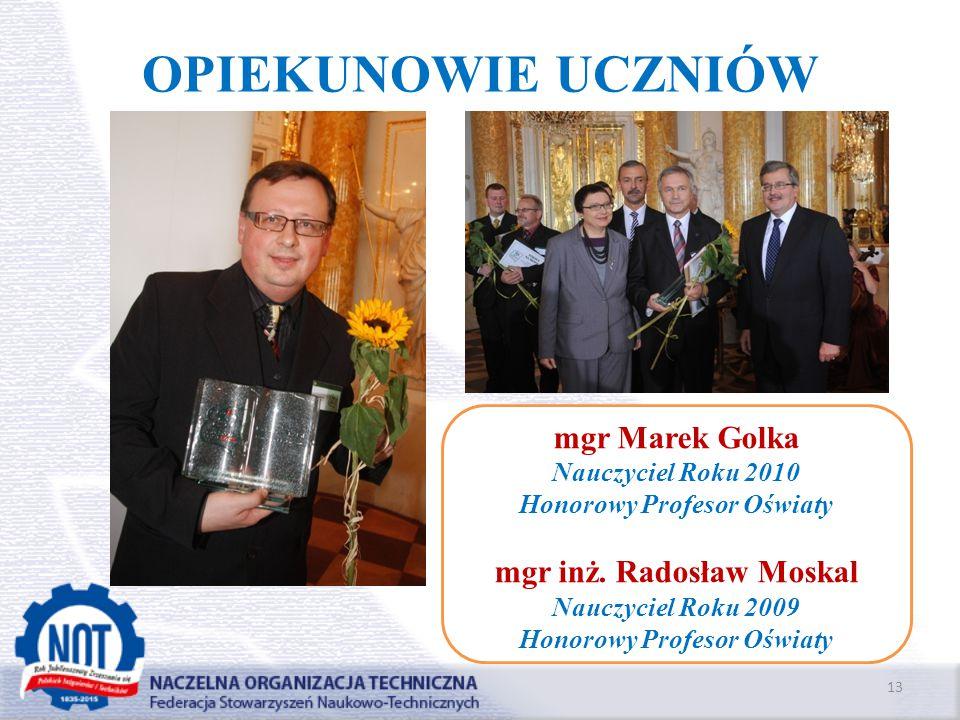 OPIEKUNOWIE UCZNIÓW 13 mgr Marek Golka Nauczyciel Roku 2010 Honorowy Profesor Oświaty mgr inż. Radosław Moskal Nauczyciel Roku 2009 Honorowy Profesor
