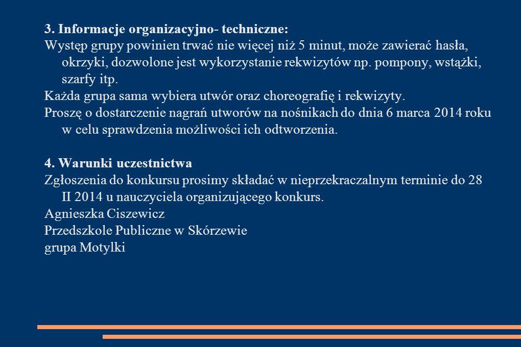 3. Informacje organizacyjno- techniczne: Występ grupy powinien trwać nie więcej niż 5 minut, może zawierać hasła, okrzyki, dozwolone jest wykorzystani