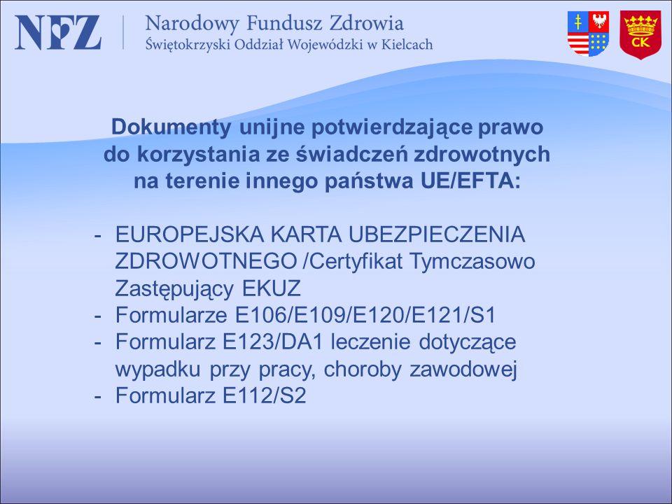 Dokumenty unijne potwierdzające prawo do korzystania ze świadczeń zdrowotnych na terenie innego państwa UE/EFTA: -EUROPEJSKA KARTA UBEZPIECZENIA ZDROWOTNEGO /Certyfikat Tymczasowo Zastępujący EKUZ -Formularze E106/E109/E120/E121/S1 -Formularz E123/DA1 leczenie dotyczące wypadku przy pracy, choroby zawodowej -Formularz E112/S2