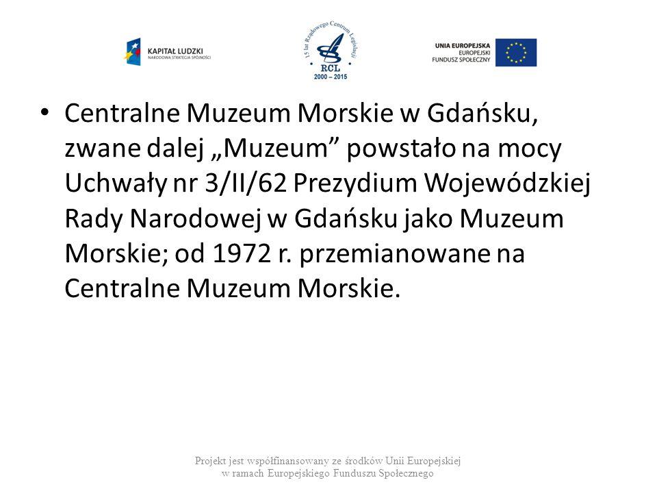 """Centralne Muzeum Morskie w Gdańsku, zwane dalej """"Muzeum"""" powstało na mocy Uchwały nr 3/II/62 Prezydium Wojewódzkiej Rady Narodowej w Gdańsku jako Muze"""