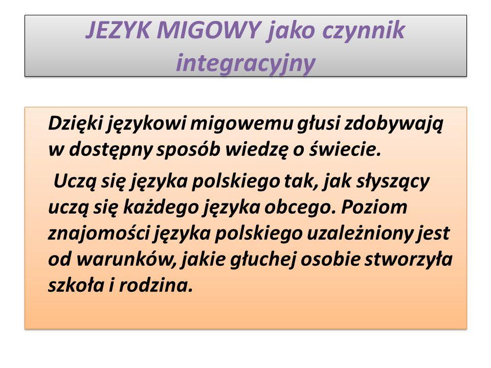 JEZYK MIGOWY jako czynnik integracyjny Dzięki językowi migowemu głusi zdobywają w dostępny sposób wiedzę o świecie.
