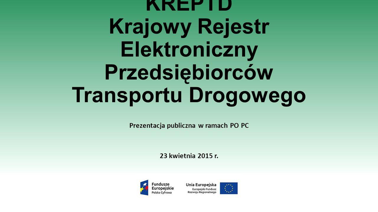 KREPTD Krajowy Rejestr Elektroniczny Przedsiębiorców Transportu Drogowego Prezentacja publiczna w ramach PO PC 23 kwietnia 2015 r.