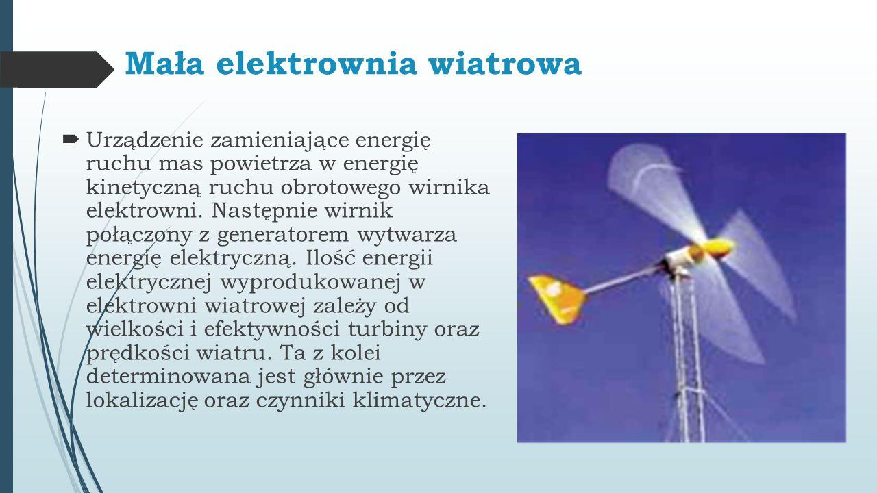 Mała elektrownia wiatrowa  Urządzenie zamieniające energię ruchu mas powietrza w energię kinetyczną ruchu obrotowego wirnika elektrowni. Następnie wi