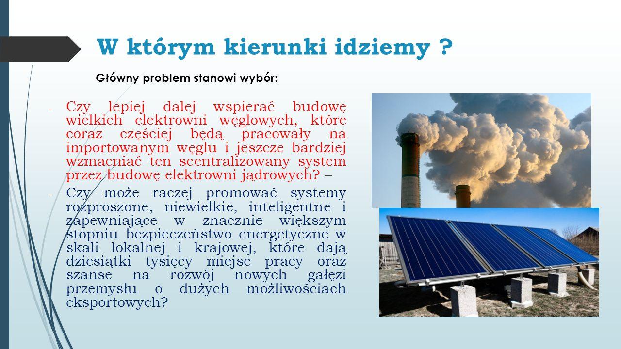W którym kierunki idziemy ? - Czy lepiej dalej wspierać budowę wielkich elektrowni węglowych, które coraz częściej będą pracowały na importowanym węgl