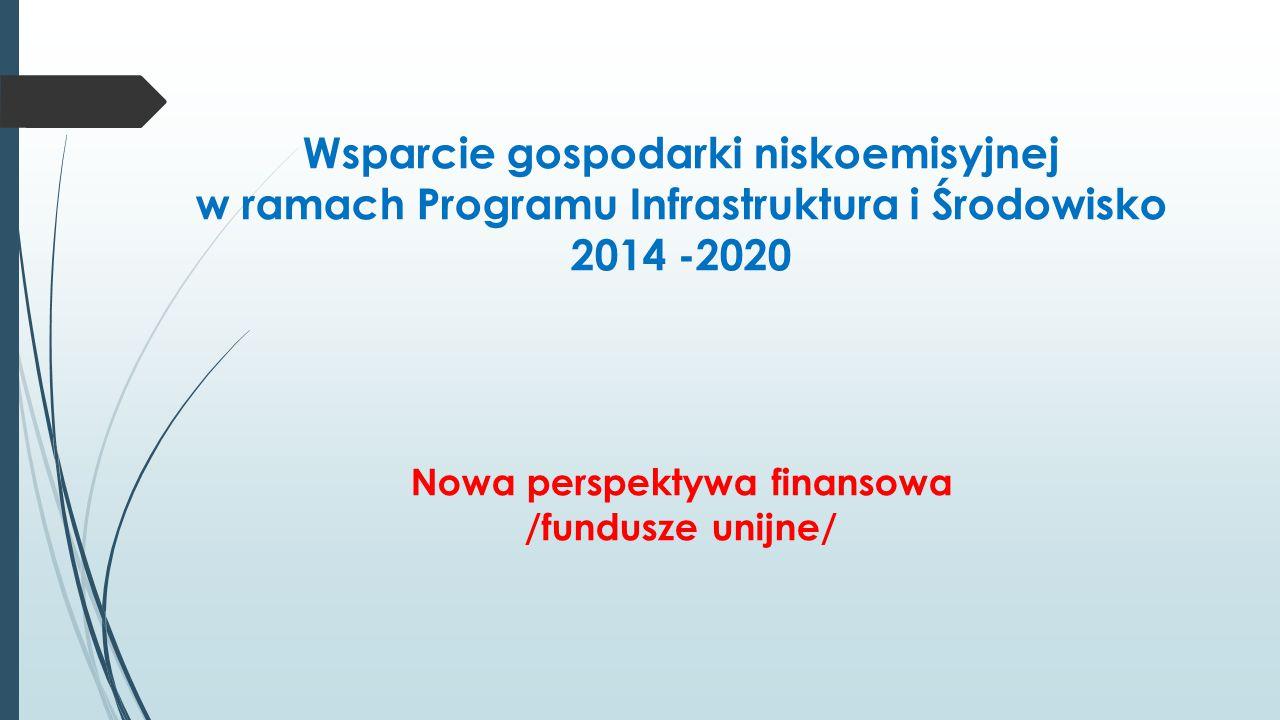 Wsparcie gospodarki niskoemisyjnej w ramach Programu Infrastruktura i Środowisko 2014 -2020 Nowa perspektywa finansowa /fundusze unijne/