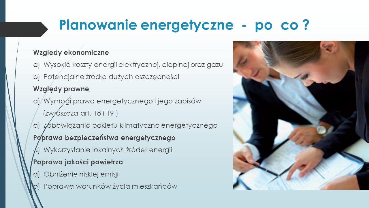 Planowanie energetyczne - po co ? Względy ekonomiczne a)Wysokie koszty energii elektrycznej, cieplnej oraz gazu b)Potencjalne źródło dużych oszczędnoś