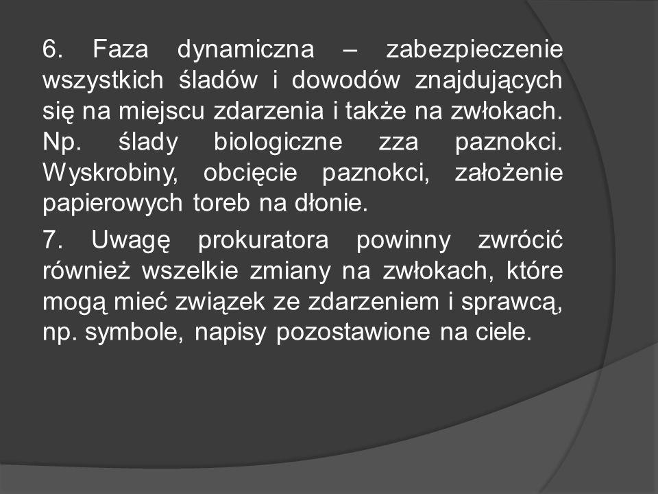 6. Faza dynamiczna – zabezpieczenie wszystkich śladów i dowodów znajdujących się na miejscu zdarzenia i także na zwłokach. Np. ślady biologiczne zza p