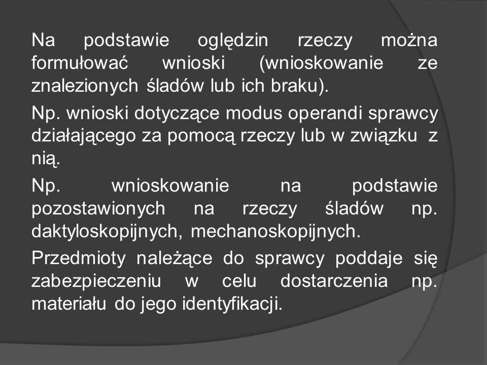 Na podstawie oględzin rzeczy można formułować wnioski (wnioskowanie ze znalezionych śladów lub ich braku). Np. wnioski dotyczące modus operandi sprawc