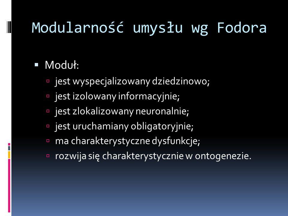 Modularność umysłu wg Fodora  Moduł:  jest wyspecjalizowany dziedzinowo;  jest izolowany informacyjnie;  jest zlokalizowany neuronalnie;  jest uruchamiany obligatoryjnie;  ma charakterystyczne dysfunkcje;  rozwija się charakterystycznie w ontogenezie.